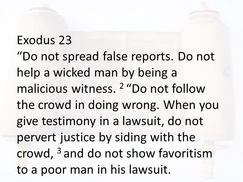 Exodus 23 Do not spread false reports. Do not help a wicked man by being a malicious witness.