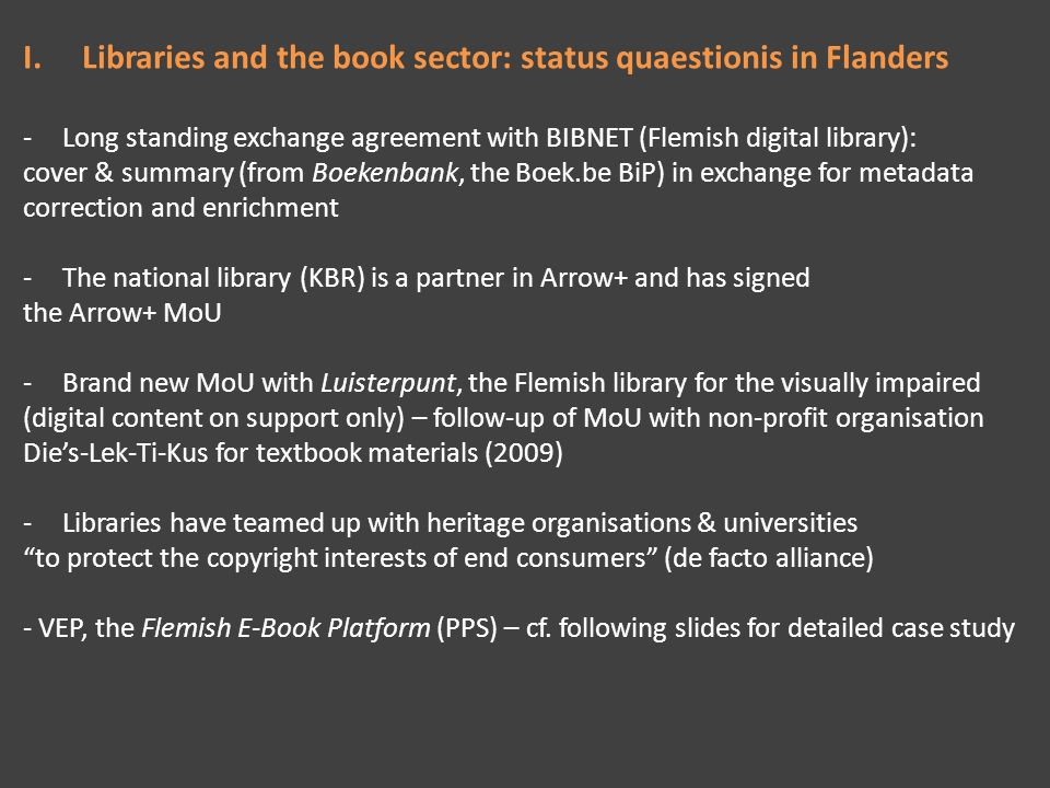 VEP from up close -VEP is an open standard platform for the secure storage & making available of all digital Flemish books -VEP is a back-end application allowing both commercial (publishers, booksellers, e-aggregators, e-boek.org, …) & non-commercial uses (libraries) -Public-Private Partnership (PPS) – origins date back to July 2009 -Flemish Government initiative via a brand new legal instrument: Innovative Public Tendering -Calls: out Q1 2011, first results to be expected towards end of year -BIBNET and Boek.be co-invest 500,000 EUR in the set-up fase (4/5 libraries, 1/5 Boek.be), IWT invests a further 400,000 EUR for R&D purposes -BIBNET and Boek.be will co-own basic infrastructure & software -Rightsholders retain full control over content and decide freely on terms & conditions of making available their materials through VEP -Best-of-breed deal for all partners involved -Flemish libraries' annual purchases: €16M -Flemish annual book sales volume: € 500M (e-book share: 0,25%)