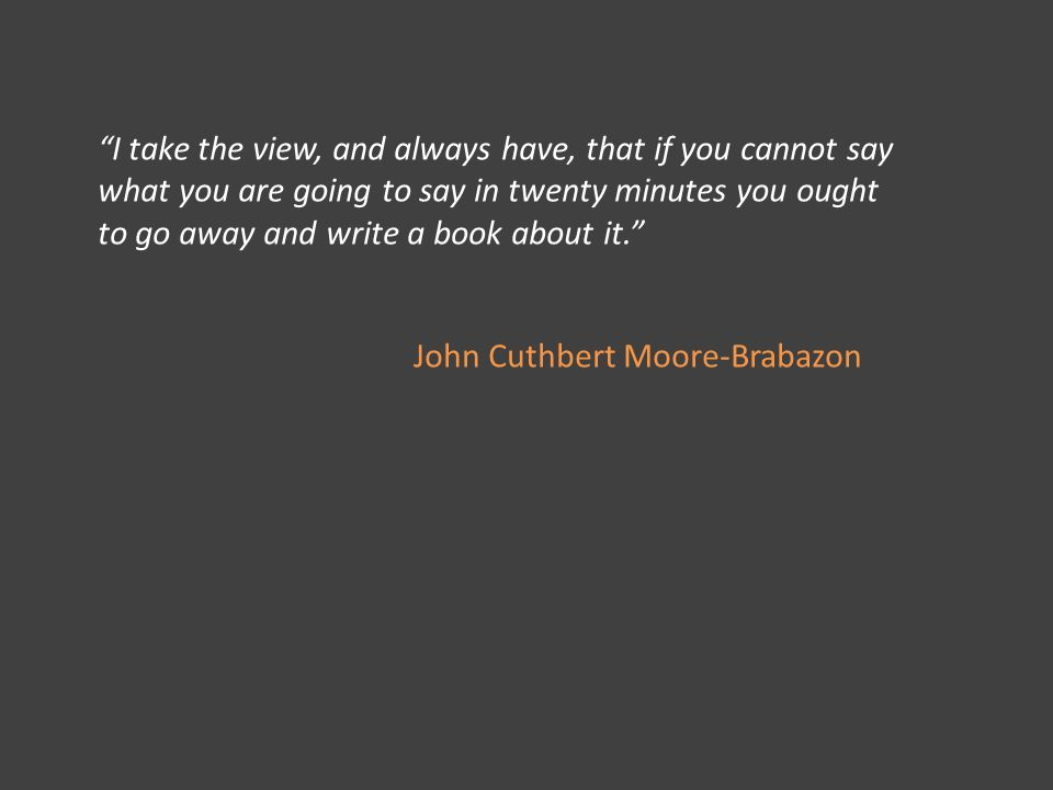 I take the view, and always have, that if you cannot say what you are going to say in twenty minutes you ought to go away and write a book about it. John Cuthbert Moore-Brabazon