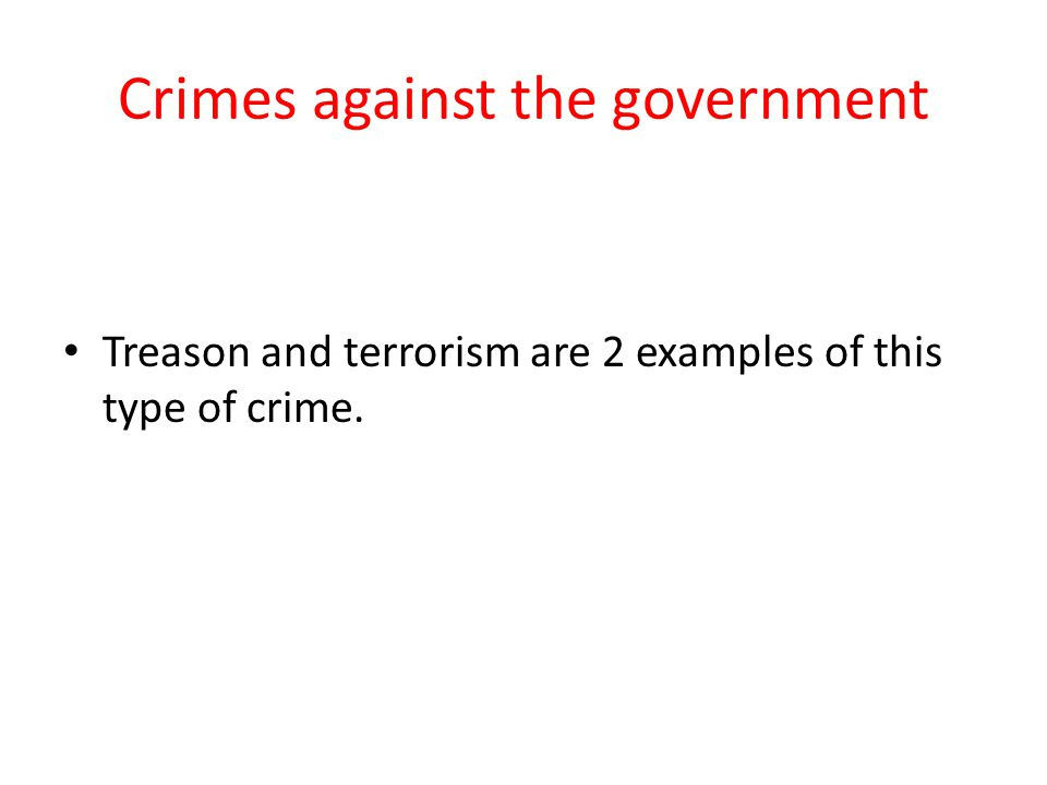 Crimes against the government Treason and terrorism are 2 examples of this type of crime.