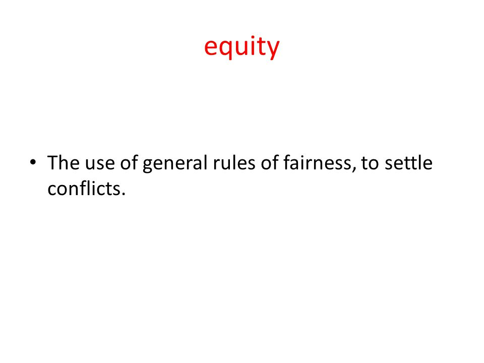 equity The use of general rules of fairness, to settle conflicts.