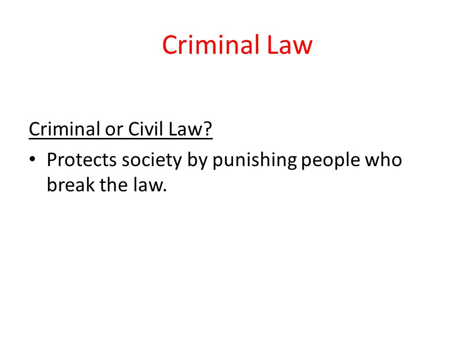 Criminal Law Criminal or Civil Law? Protects society by punishing people who break the law.