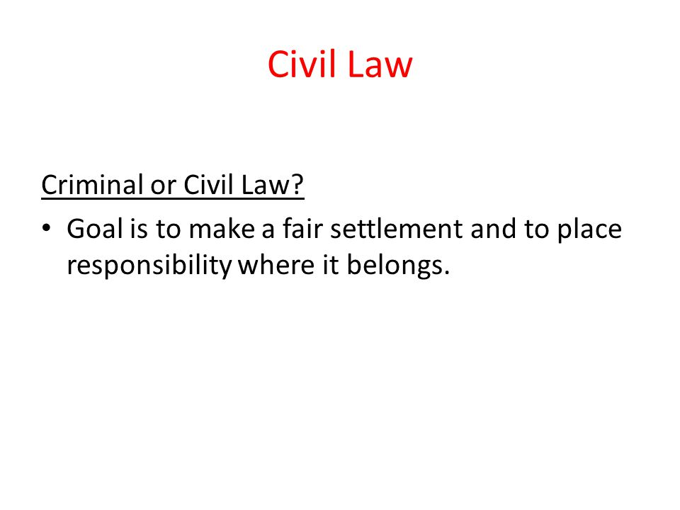 Civil Law Criminal or Civil Law? Goal is to make a fair settlement and to place responsibility where it belongs.