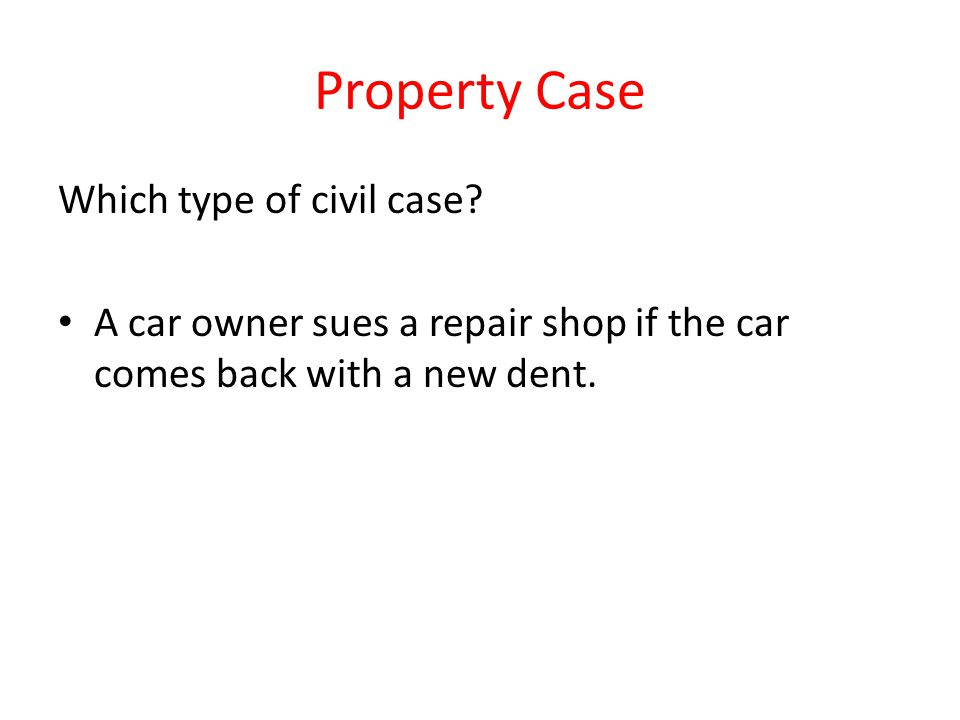 Property Case Which type of civil case? A car owner sues a repair shop if the car comes back with a new dent.