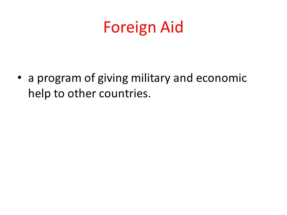 Foreign Aid a program of giving military and economic help to other countries.