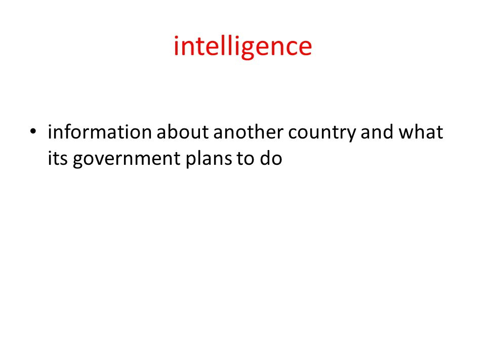 intelligence information about another country and what its government plans to do
