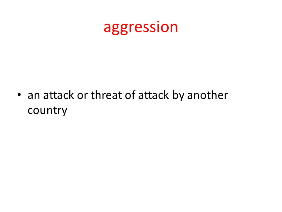 aggression an attack or threat of attack by another country