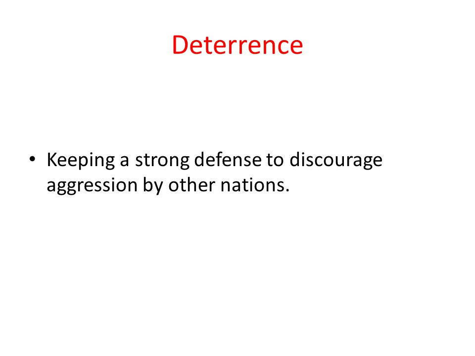 Deterrence Keeping a strong defense to discourage aggression by other nations.