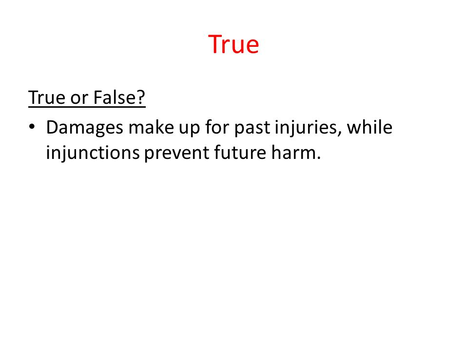 True True or False? Damages make up for past injuries, while injunctions prevent future harm.
