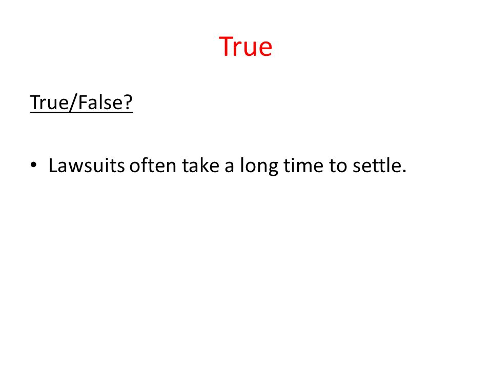 True True/False? Lawsuits often take a long time to settle.