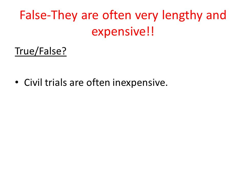 False-They are often very lengthy and expensive!! True/False? Civil trials are often inexpensive.