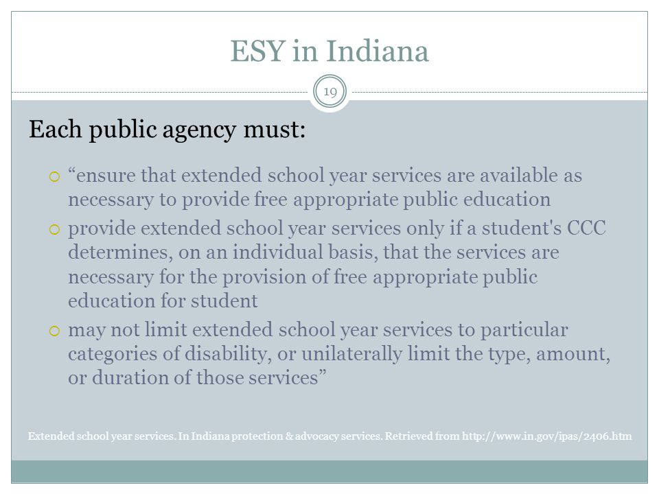 ESY in Indiana Each public agency must:  ensure that extended school year services are available as necessary to provide free appropriate public education  provide extended school year services only if a student s CCC determines, on an individual basis, that the services are necessary for the provision of free appropriate public education for student  may not limit extended school year services to particular categories of disability, or unilaterally limit the type, amount, or duration of those services Extended school year services.