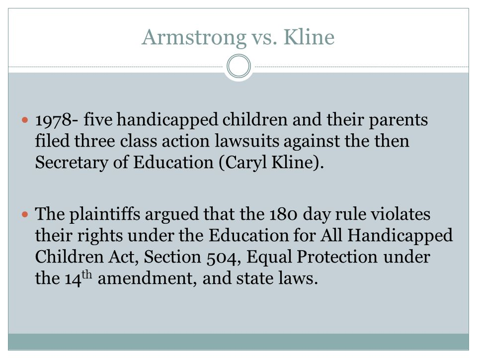 Armstrong vs. Kline 1978- five handicapped children and their parents filed three class action lawsuits against the then Secretary of Education (Caryl