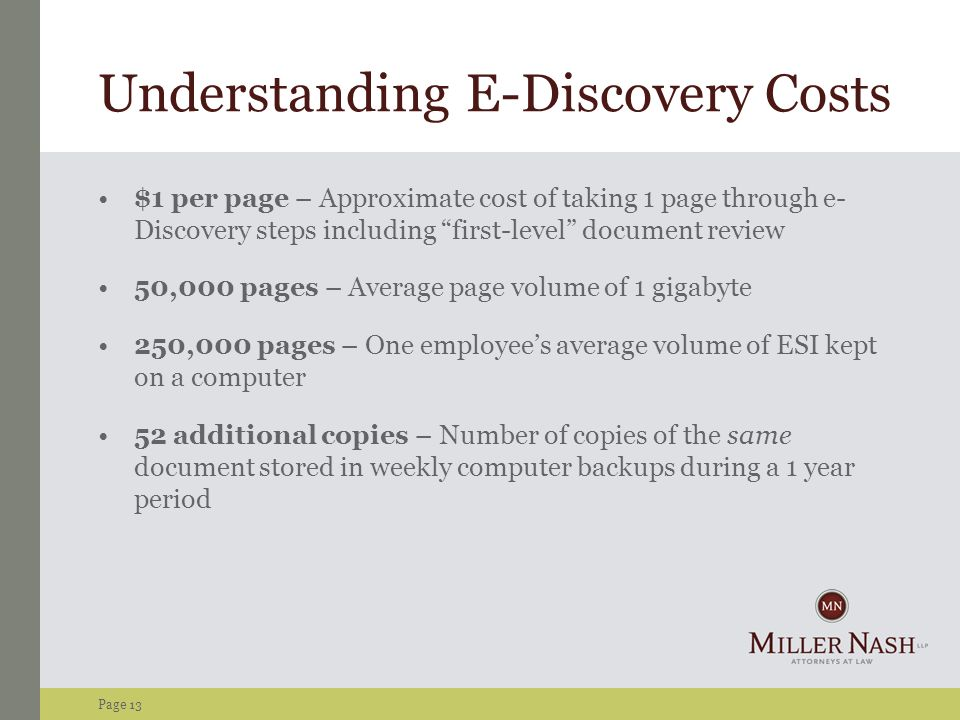 Page 13 Understanding E-Discovery Costs $1 per page – Approximate cost of taking 1 page through e- Discovery steps including first-level document review 50,000 pages – Average page volume of 1 gigabyte 250,000 pages – One employee's average volume of ESI kept on a computer 52 additional copies – Number of copies of the same document stored in weekly computer backups during a 1 year period