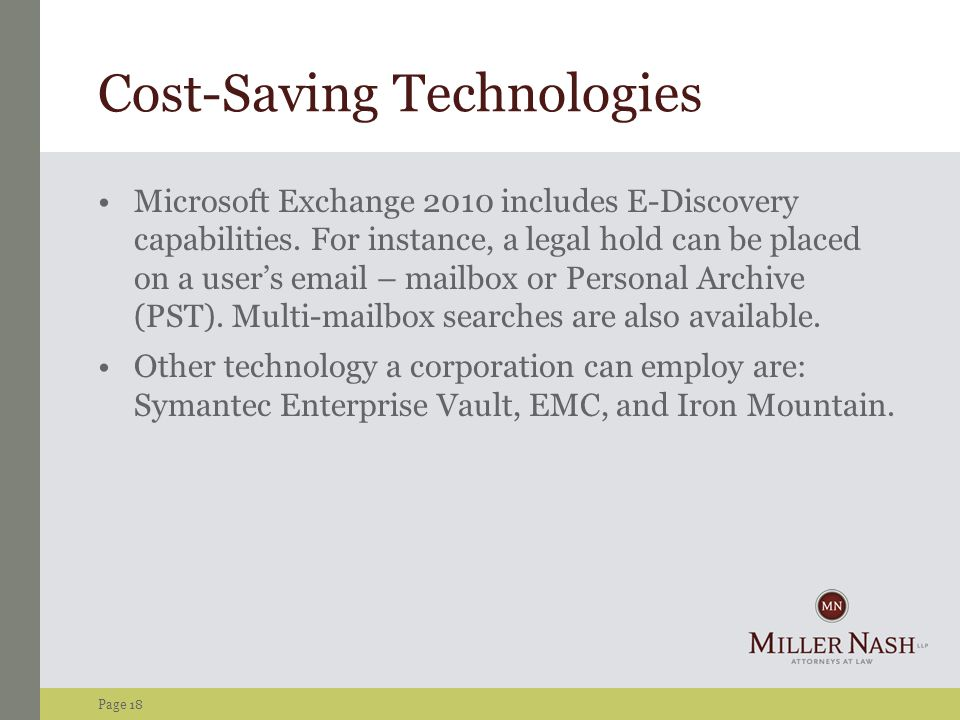 Page 18 Cost-Saving Technologies Microsoft Exchange 2010 includes E-Discovery capabilities. For instance, a legal hold can be placed on a user's email