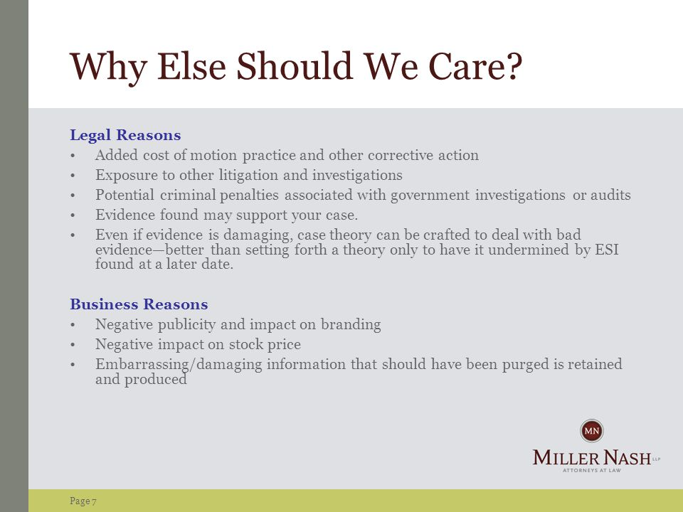 Page 7 Why Else Should We Care? Legal Reasons Added cost of motion practice and other corrective action Exposure to other litigation and investigation