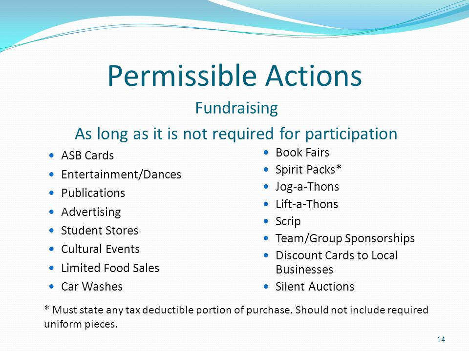 Permissible Actions Fundraising As long as it is not required for participation ASB Cards Entertainment/Dances Publications Advertising Student Stores Cultural Events Limited Food Sales Car Washes Book Fairs Spirit Packs* Jog-a-Thons Lift-a-Thons Scrip Team/Group Sponsorships Discount Cards to Local Businesses Silent Auctions * Must state any tax deductible portion of purchase.