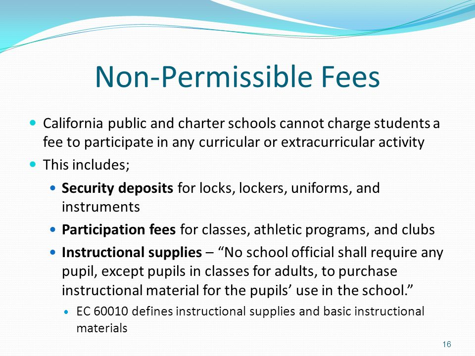 Non-Permissible Fees California public and charter schools cannot charge students a fee to participate in any curricular or extracurricular activity This includes; Security deposits for locks, lockers, uniforms, and instruments Participation fees for classes, athletic programs, and clubs Instructional supplies – No school official shall require any pupil, except pupils in classes for adults, to purchase instructional material for the pupils' use in the school. EC 60010 defines instructional supplies and basic instructional materials 16