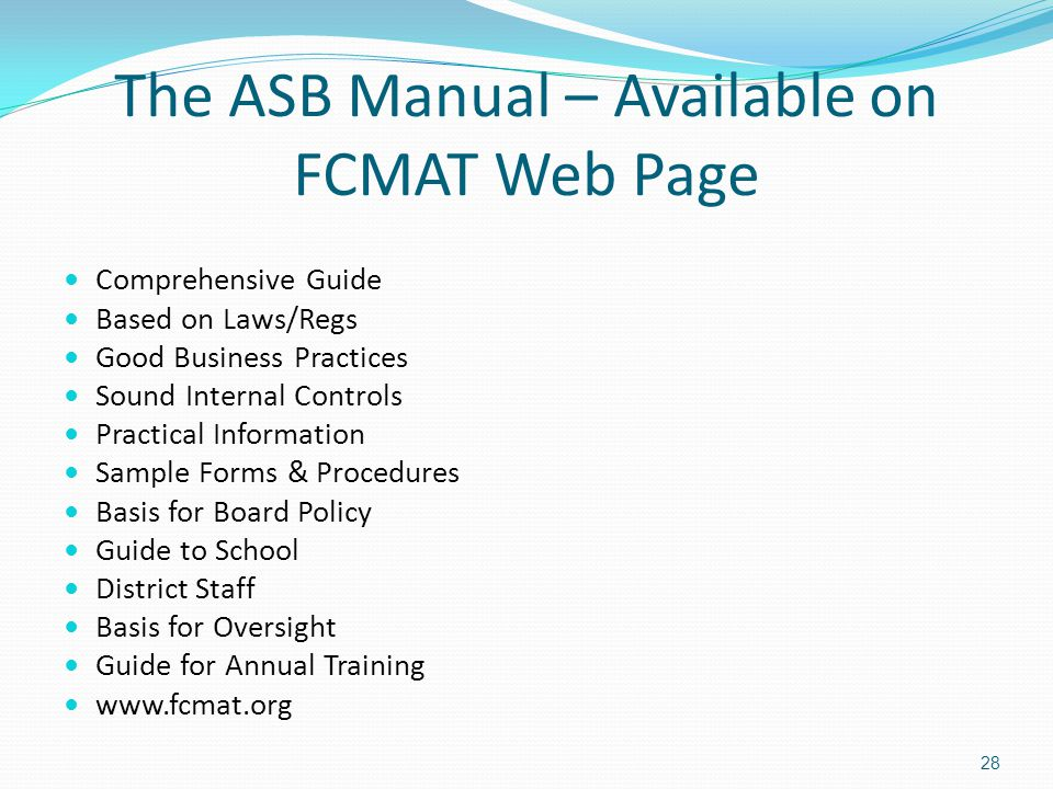 The ASB Manual – Available on FCMAT Web Page Comprehensive Guide Based on Laws/Regs Good Business Practices Sound Internal Controls Practical Information Sample Forms & Procedures Basis for Board Policy Guide to School District Staff Basis for Oversight Guide for Annual Training www.fcmat.org 28