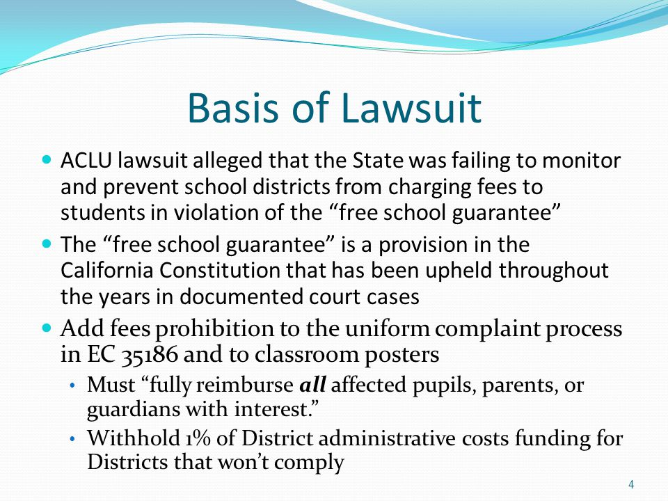 Basis of Lawsuit ACLU lawsuit alleged that the State was failing to monitor and prevent school districts from charging fees to students in violation of the free school guarantee The free school guarantee is a provision in the California Constitution that has been upheld throughout the years in documented court cases Add fees prohibition to the uniform complaint process in EC 35186 and to classroom posters Must fully reimburse all affected pupils, parents, or guardians with interest. Withhold 1% of District administrative costs funding for Districts that won't comply 4