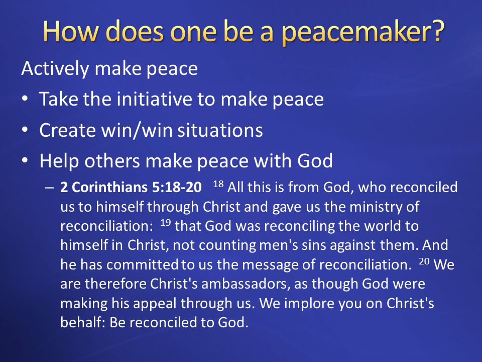 Actively make peace Take the initiative to make peace Create win/win situations Help others make peace with God – 2 Corinthians 5:18-20 18 All this is from God, who reconciled us to himself through Christ and gave us the ministry of reconciliation: 19 that God was reconciling the world to himself in Christ, not counting men s sins against them.