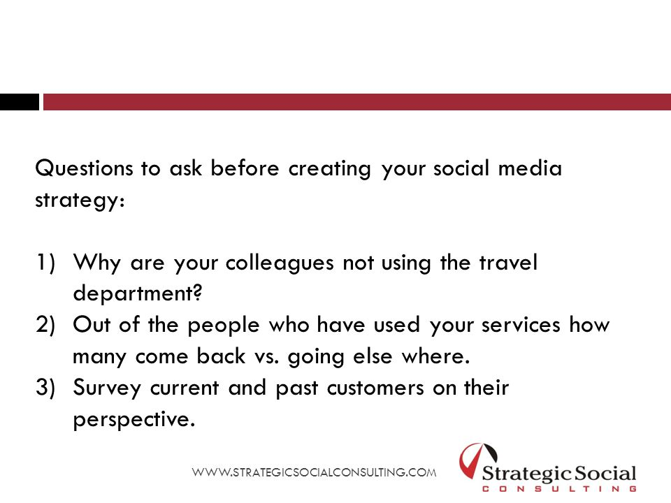 Questions to ask before creating your social media strategy: 1)Why are your colleagues not using the travel department.