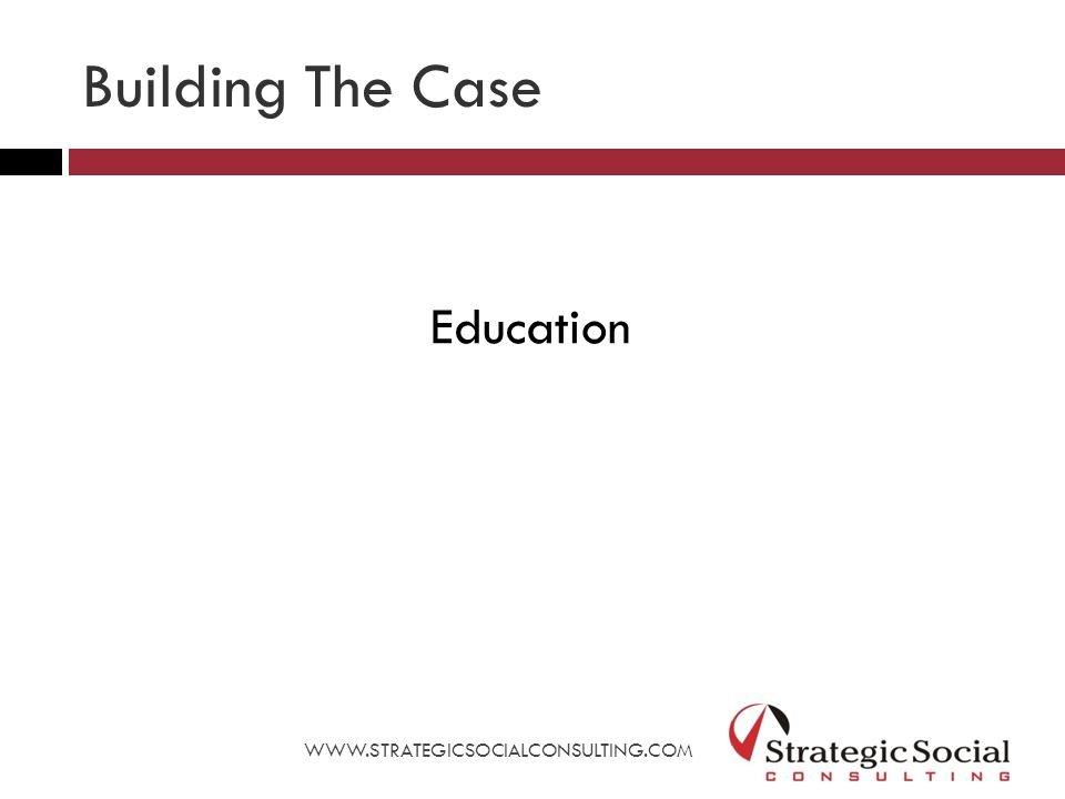 Building The Case Education WWW.STRATEGICSOCIALCONSULTING.COM