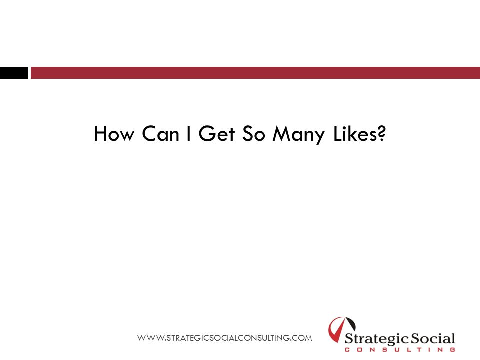 How Can I Get So Many Likes WWW.STRATEGICSOCIALCONSULTING.COM