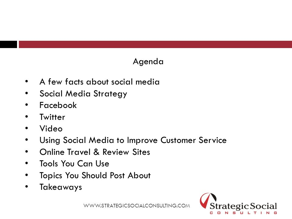 Agenda A few facts about social media Social Media Strategy Facebook Twitter Video Using Social Media to Improve Customer Service Online Travel & Review Sites Tools You Can Use Topics You Should Post About Takeaways WWW.STRATEGICSOCIALCONSULTING.COM