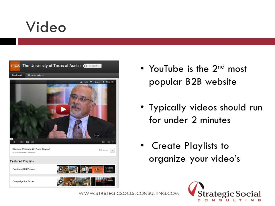 YouTube is the 2 nd most popular B2B website Typically videos should run for under 2 minutes Create Playlists to organize your video's WWW.STRATEGICSOCIALCONSULTING.COM Video