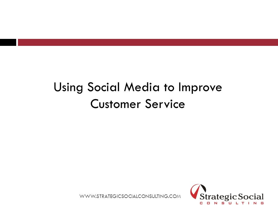 Using Social Media to Improve Customer Service WWW.STRATEGICSOCIALCONSULTING.COM