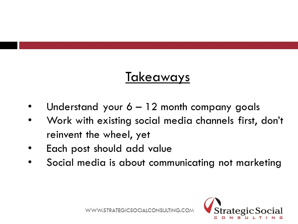 Takeaways Understand your 6 – 12 month company goals Work with existing social media channels first, don't reinvent the wheel, yet Each post should add value Social media is about communicating not marketing WWW.STRATEGICSOCIALCONSULTING.COM