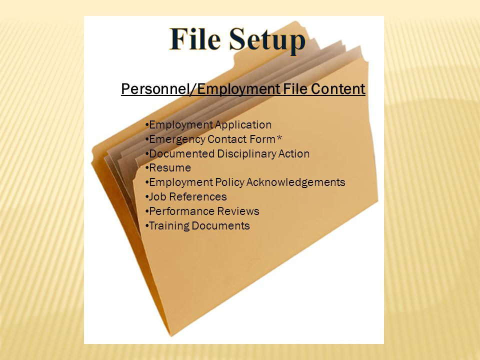 Personnel/Employment File Content Employment Application Emergency Contact Form* Documented Disciplinary Action Resume Employment Policy Acknowledgeme