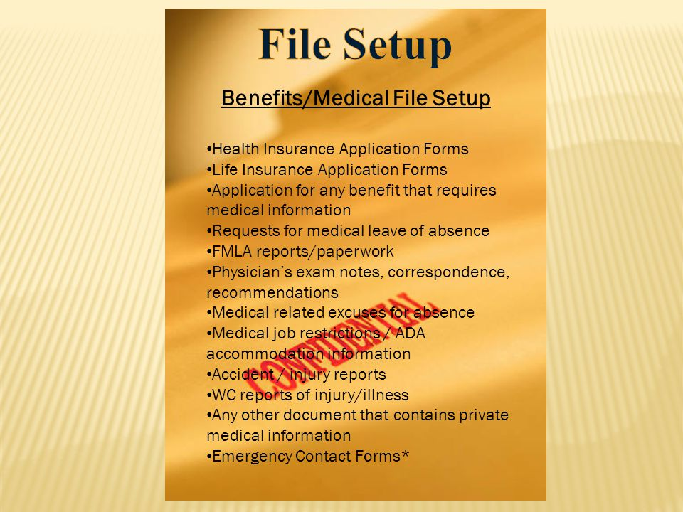 Benefits/Medical File Setup Health Insurance Application Forms Life Insurance Application Forms Application for any benefit that requires medical information Requests for medical leave of absence FMLA reports/paperwork Physician's exam notes, correspondence, recommendations Medical related excuses for absence Medical job restrictions / ADA accommodation information Accident / injury reports WC reports of injury/illness Any other document that contains private medical information Emergency Contact Forms*