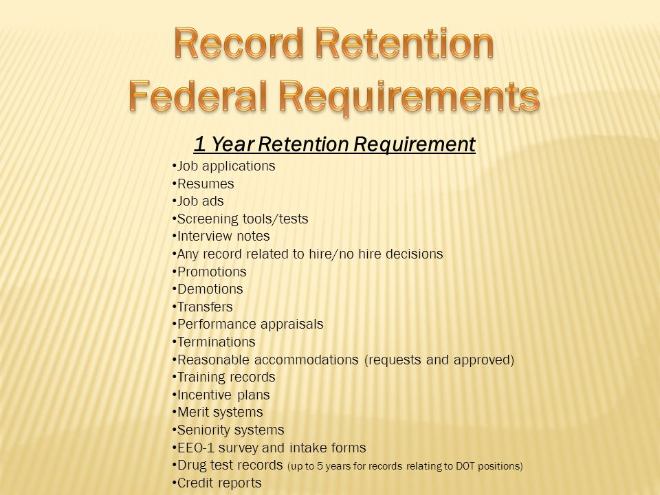 1 Year Retention Requirement Job applications Resumes Job ads Screening tools/tests Interview notes Any record related to hire/no hire decisions Promo