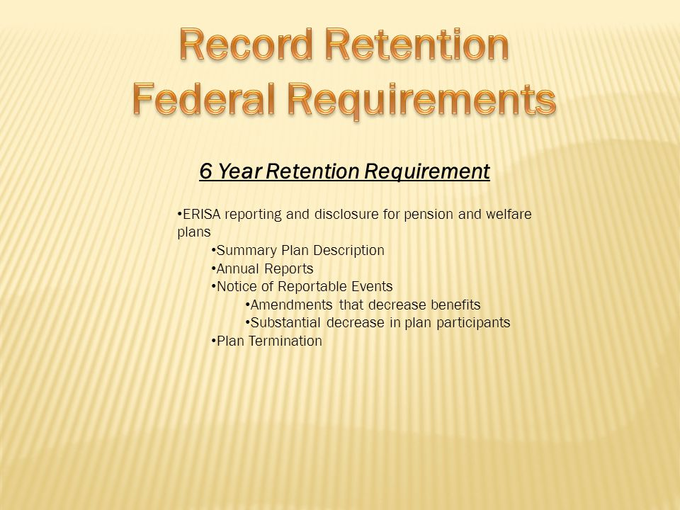 6 Year Retention Requirement ERISA reporting and disclosure for pension and welfare plans Summary Plan Description Annual Reports Notice of Reportable