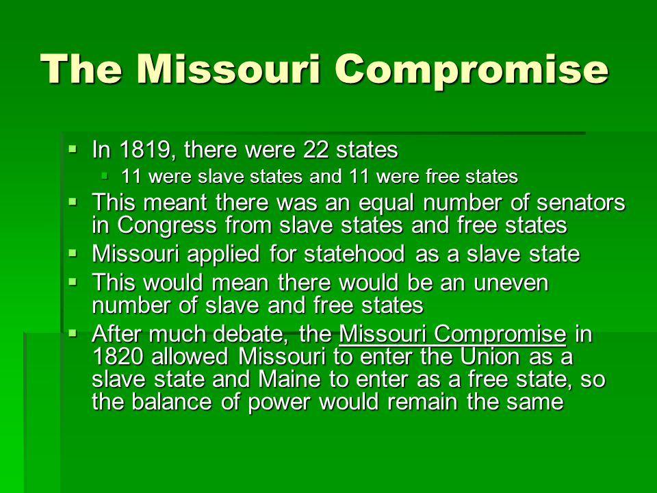 The Missouri Compromise  In 1819, there were 22 states  11 were slave states and 11 were free states  This meant there was an equal number of senat