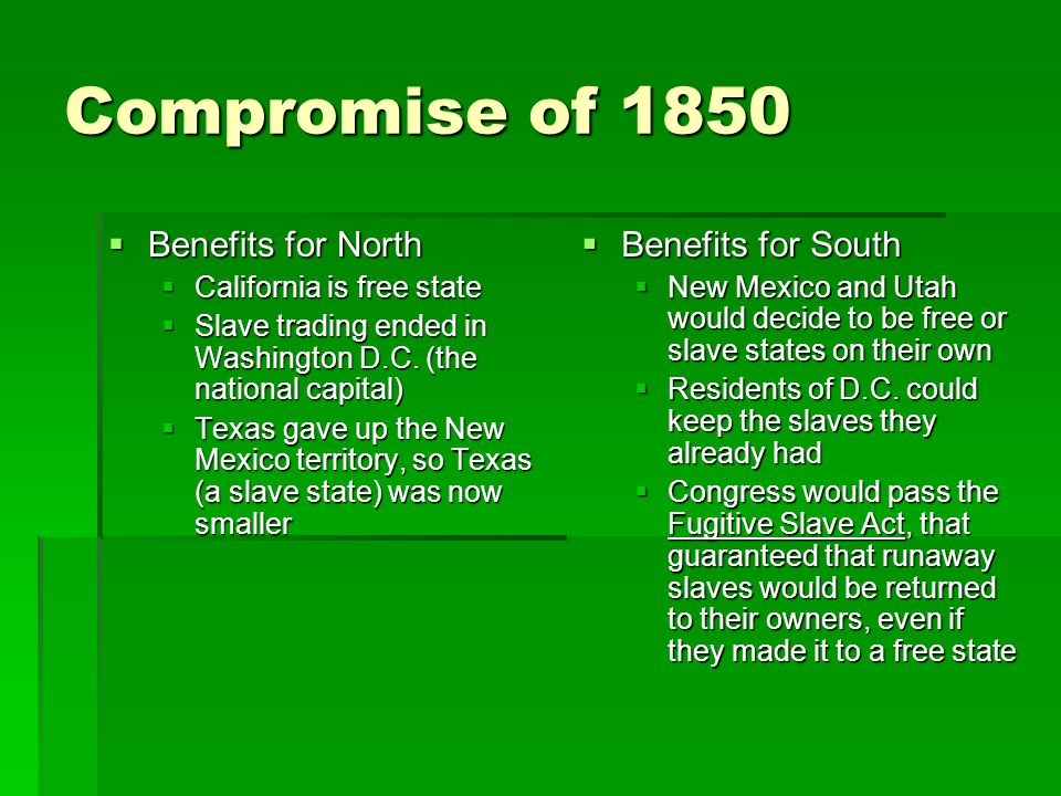 Compromise of 1850  Benefits for North  California is free state  Slave trading ended in Washington D.C. (the national capital)  Texas gave up the