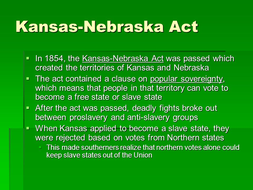 Kansas-Nebraska Act  In 1854, the Kansas-Nebraska Act was passed which created the territories of Kansas and Nebraska  The act contained a clause on