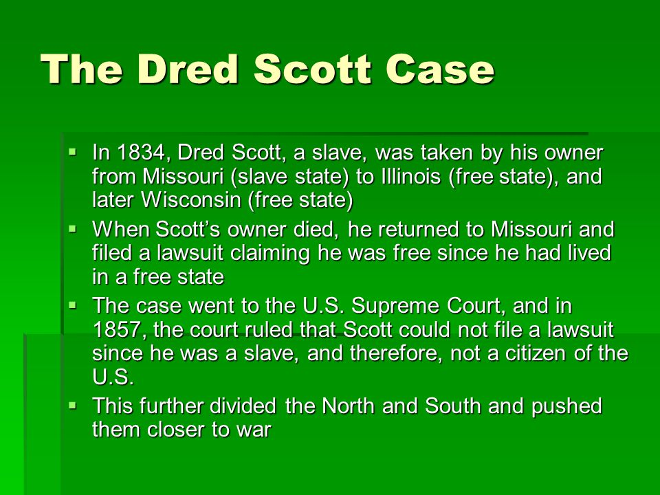 The Dred Scott Case  In 1834, Dred Scott, a slave, was taken by his owner from Missouri (slave state) to Illinois (free state), and later Wisconsin (