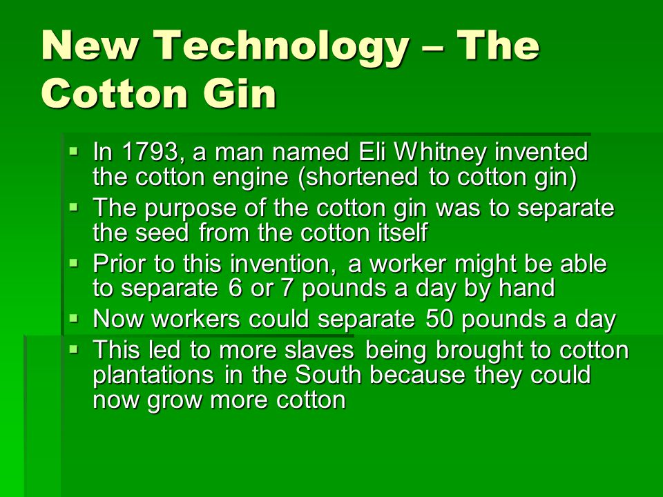 New Technology – The Cotton Gin  In 1793, a man named Eli Whitney invented the cotton engine (shortened to cotton gin)  The purpose of the cotton gi