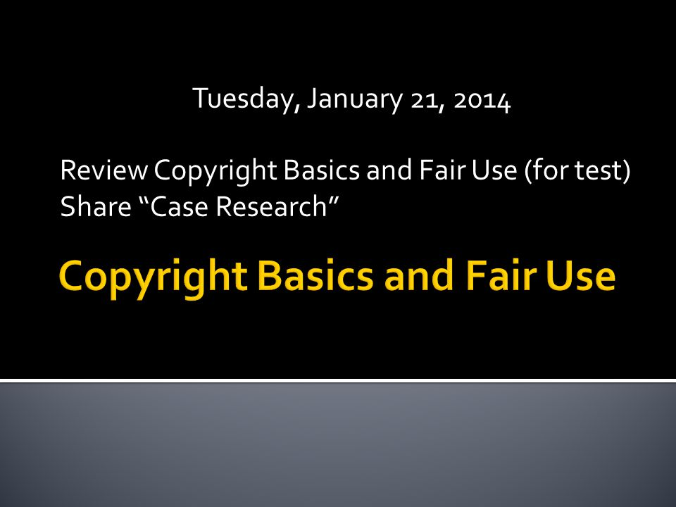 Tuesday, January 21, 2014 Review Copyright Basics and Fair Use (for test) Share Case Research