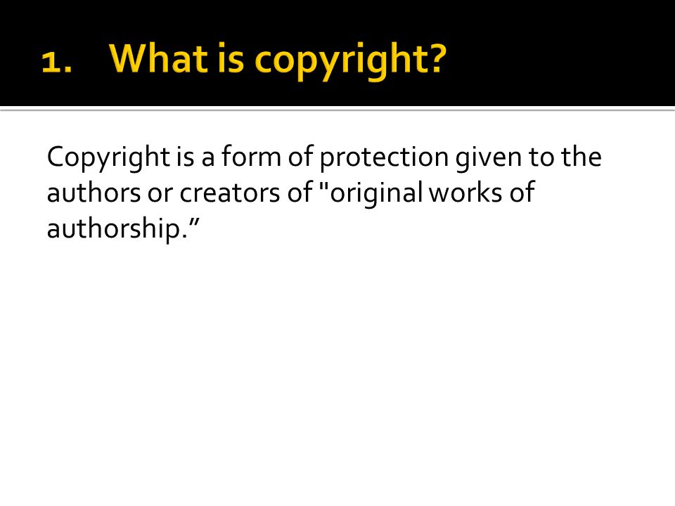 Copyright is a form of protection given to the authors or creators of original works of authorship.