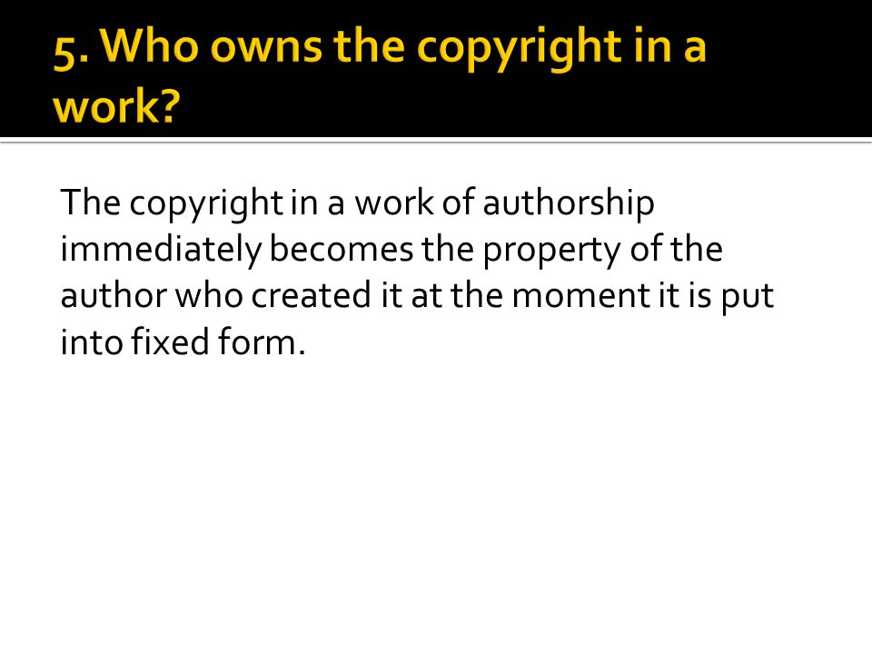 The copyright in a work of authorship immediately becomes the property of the author who created it at the moment it is put into fixed form.
