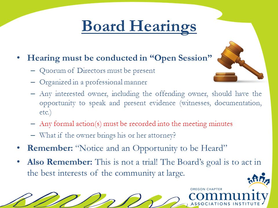 Board Hearings Hearing must be conducted in Open Session – Quorum of Directors must be present – Organized in a professional manner – Any interested owner, including the offending owner, should have the opportunity to speak and present evidence (witnesses, documentation, etc.) – Any formal action(s) must be recorded into the meeting minutes – What if the owner brings his or her attorney.