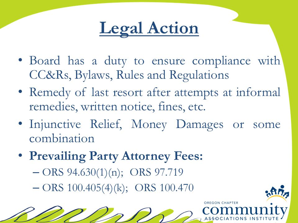 Legal Action Board has a duty to ensure compliance with CC&Rs, Bylaws, Rules and Regulations Remedy of last resort after attempts at informal remedies, written notice, fines, etc.