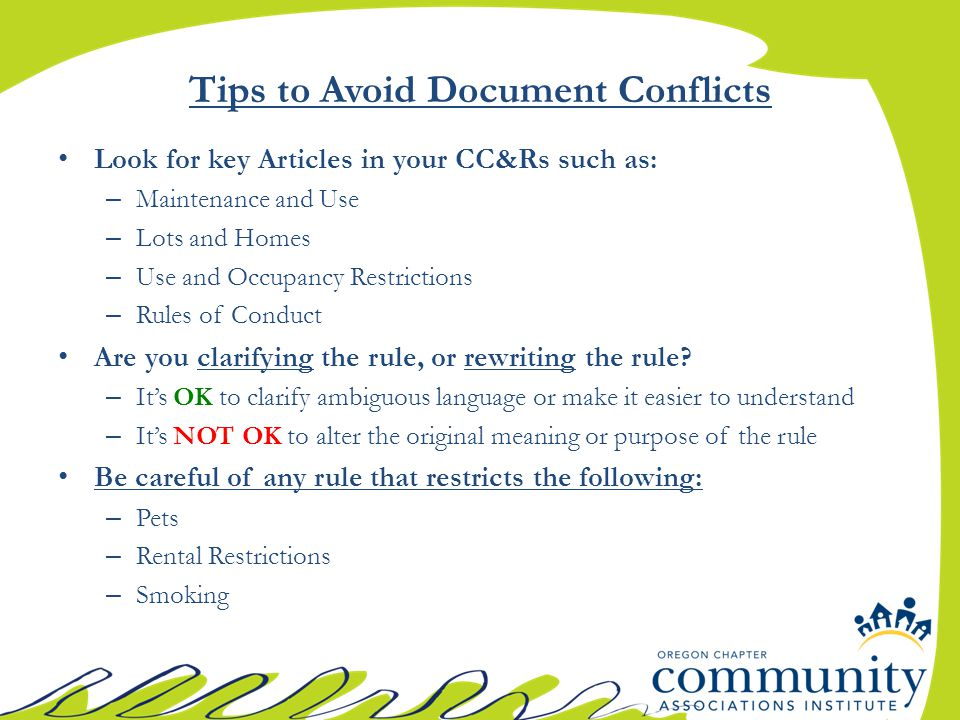 Tips to Avoid Document Conflicts Look for key Articles in your CC&Rs such as: – Maintenance and Use – Lots and Homes – Use and Occupancy Restrictions – Rules of Conduct Are you clarifying the rule, or rewriting the rule.