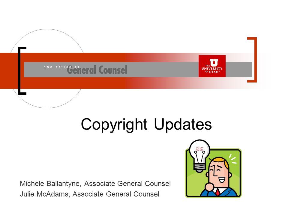 Michele Ballantyne, Associate General Counsel Julie McAdams, Associate General Counsel Copyright Updates