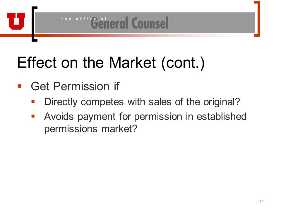 Effect on the Market (cont.)  Get Permission if  Directly competes with sales of the original?  Avoids payment for permission in established permis