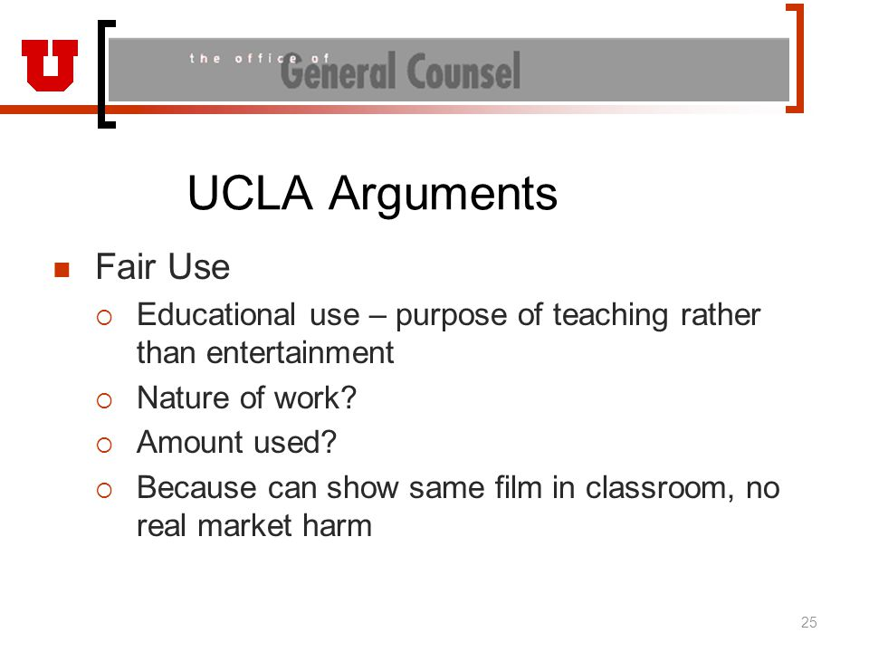 UCLA Arguments Fair Use  Educational use – purpose of teaching rather than entertainment  Nature of work?  Amount used?  Because can show same fil